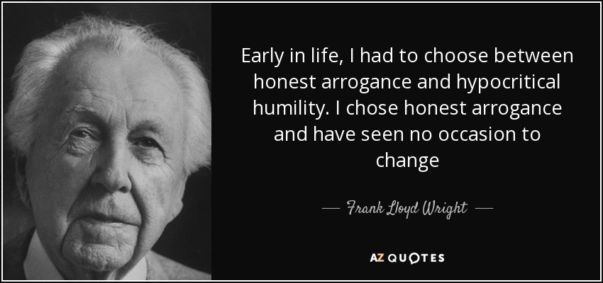 Early in life I had to choose between honest arrogance and hypocritical humility. I chose the former and have seen no reason to change. - Frank Lloyd Wright