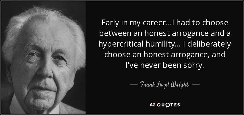 Early in my career...I had to choose between an honest arrogance and a hypercritical humility... I deliberately choose an honest arrogance, and I've never been sorry. - Frank Lloyd Wright