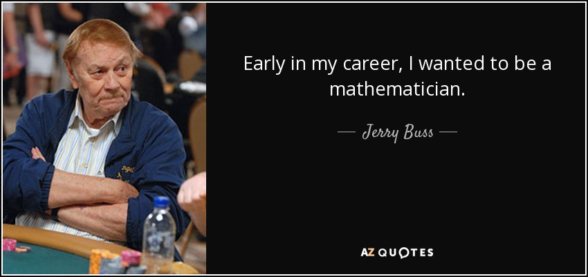 Early in my career, I wanted to be a mathematician. - Jerry Buss