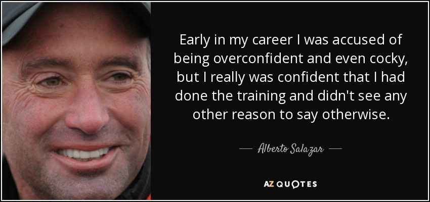 Early in my career I was accused of being overconfident and even cocky, but I really was confident that I had done the training and didn't see any other reason to say otherwise. - Alberto Salazar