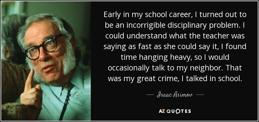 Early in my school career, I turned out to be an incorrigible disciplinary problem. I could understand what the teacher was saying as fast as she could say it, I found time hanging heavy, so I would occasionally talk to my neighbor. That was my great crime, I talked in school. - Isaac Asimov