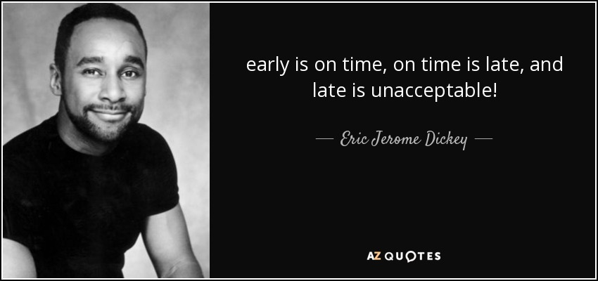 early is on time, on time is late, and late is unacceptable! - Eric Jerome Dickey