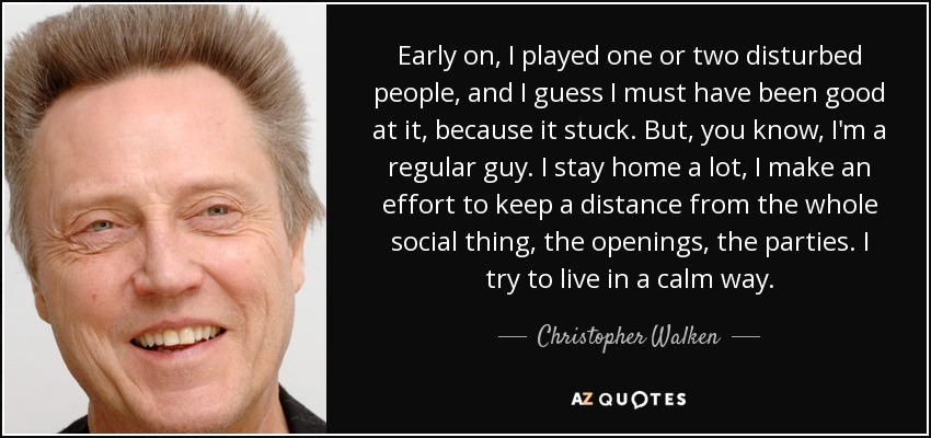 Early on, I played one or two disturbed people, and I guess I must have been good at it, because it stuck. But, you know, I'm a regular guy. I stay home a lot, I make an effort to keep a distance from the whole social thing, the openings, the parties. I try to live in a calm way. - Christopher Walken