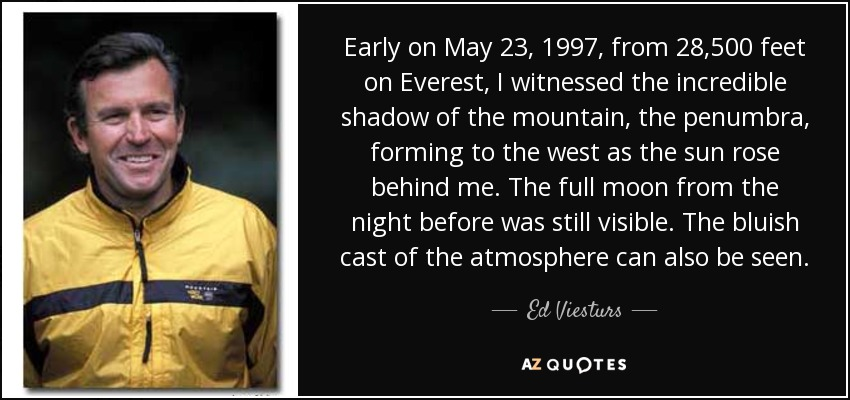 Early on May 23, 1997, from 28,500 feet on Everest, I witnessed the incredible shadow of the mountain, the penumbra, forming to the west as the sun rose behind me. The full moon from the night before was still visible. The bluish cast of the atmosphere can also be seen. - Ed Viesturs