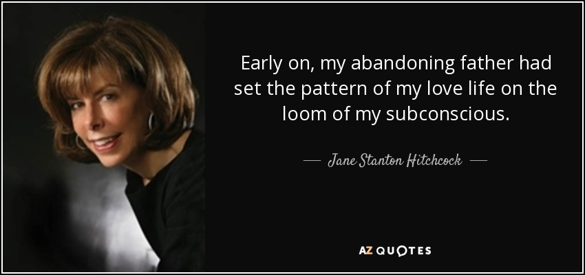 Early on, my abandoning father had set the pattern of my love life on the loom of my subconscious. - Jane Stanton Hitchcock