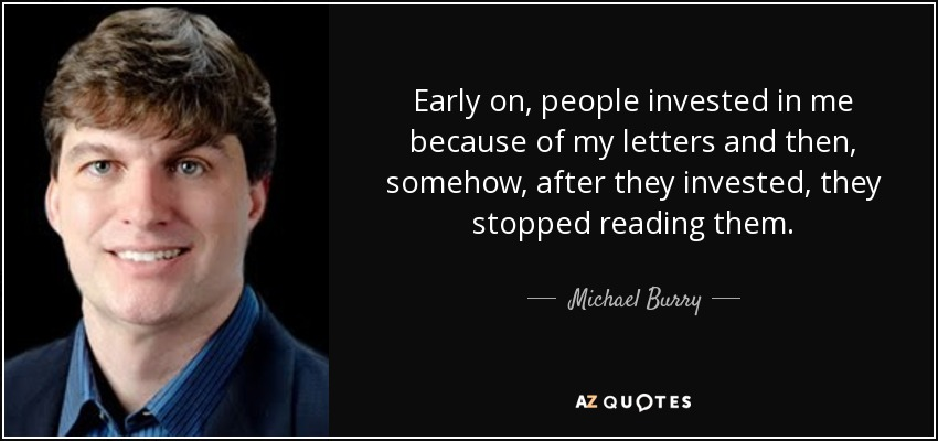 Early on, people invested in me because of my letters and then, somehow, after they invested, they stopped reading them. - Michael Burry