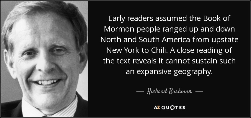 Early readers assumed the Book of Mormon people ranged up and down North and South America from upstate New York to Chili. A close reading of the text reveals it cannot sustain such an expansive geography. - Richard Bushman
