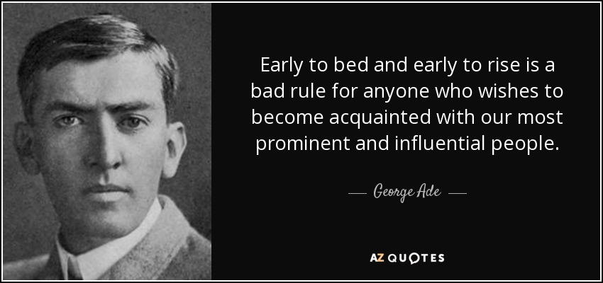 Early to bed and early to rise is a bad rule for anyone who wishes to become acquainted with our most prominent and influential people. - George Ade