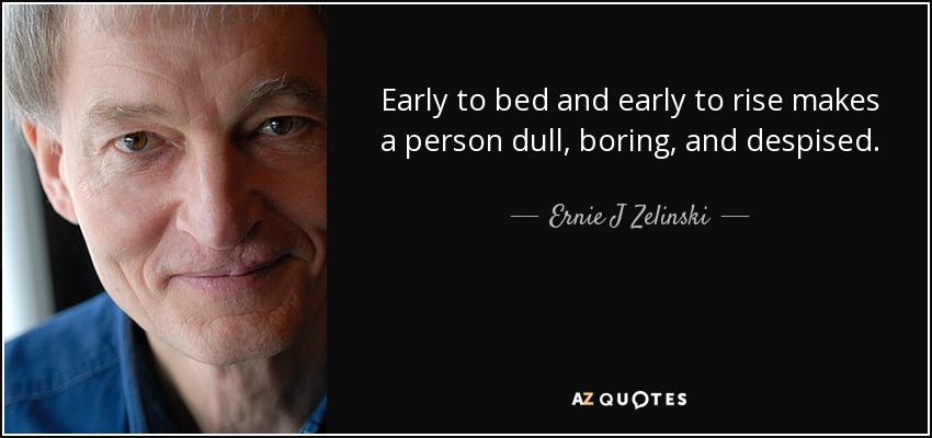 Early to bed and early to rise makes a person dull, boring, and despised. - Ernie J Zelinski