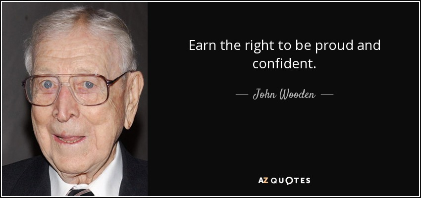 Earn the right to be proud and confident. - John Wooden