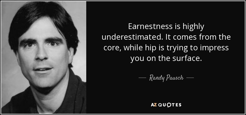 Earnestness is highly underestimated. It comes from the core, while hip is trying to impress you on the surface. - Randy Pausch