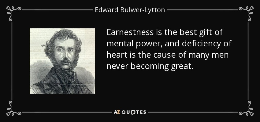 Earnestness is the best gift of mental power, and deficiency of heart is the cause of many men never becoming great. - Edward Bulwer-Lytton, 1st Baron Lytton