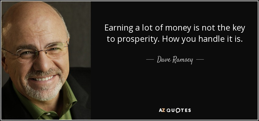 Earning a lot of money is not the key to prosperity. How you handle it is. - Dave Ramsey