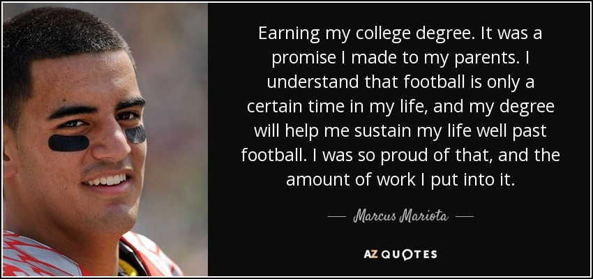Earning my college degree. It was a promise I made to my parents. I understand that football is only a certain time in my life, and my degree will help me sustain my life well past football. I was so proud of that, and the amount of work I put into it. - Marcus Mariota
