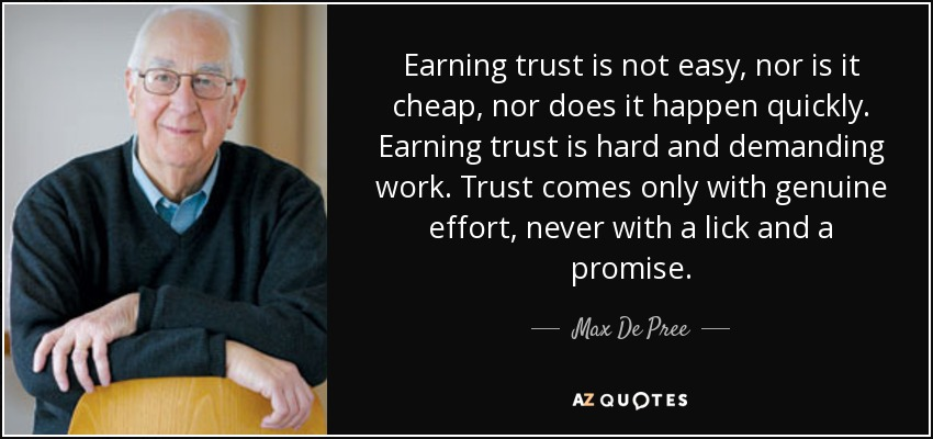 Earning trust is not easy, nor is it cheap, nor does it happen quickly. Earning trust is hard and demanding work. Trust comes only with genuine effort, never with a lick and a promise. - Max De Pree
