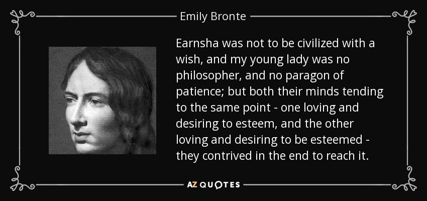 Earnsha was not to be civilized with a wish, and my young lady was no philosopher, and no paragon of patience; but both their minds tending to the same point - one loving and desiring to esteem, and the other loving and desiring to be esteemed - they contrived in the end to reach it. - Emily Bronte