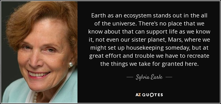 Earth as an ecosystem stands out in the all of the universe. There's no place that we know about that can support life as we know it, not even our sister planet, Mars, where we might set up housekeeping someday, but at great effort and trouble we have to recreate the things we take for granted here. - Sylvia Earle
