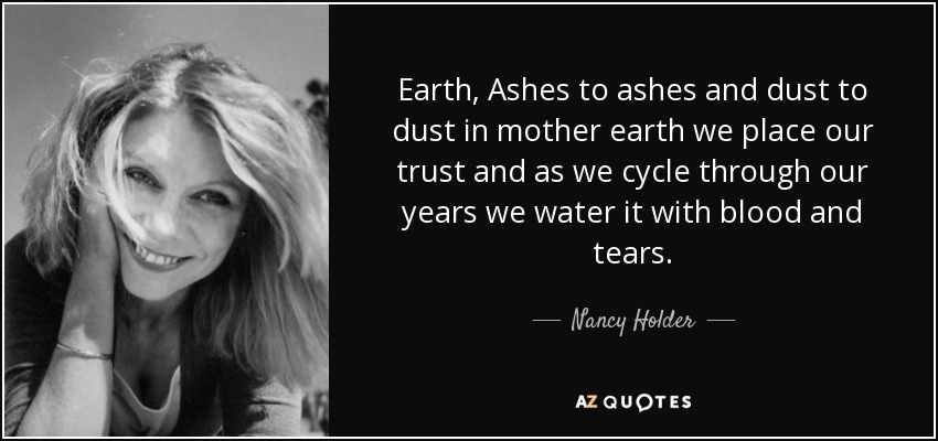 Earth, Ashes to ashes and dust to dust in mother earth we place our trust and as we cycle through our years we water it with blood and tears... - Nancy Holder