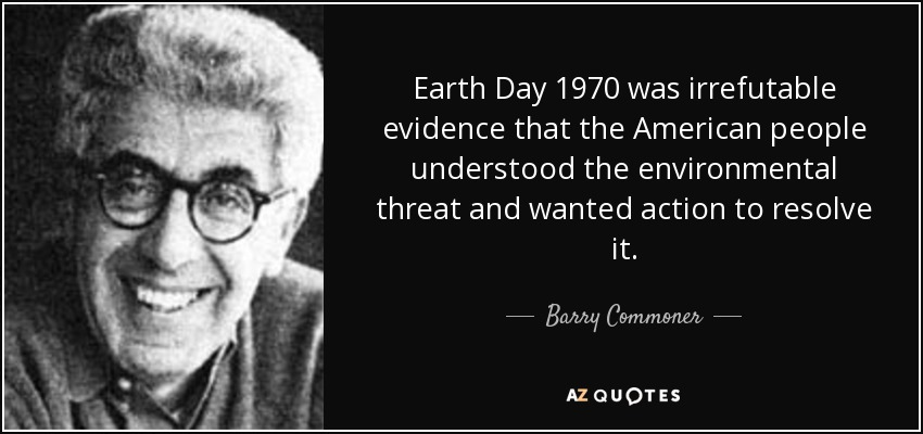 Earth Day 1970 was irrefutable evidence that the American people understood the environmental threat and wanted action to resolve it. - Barry Commoner