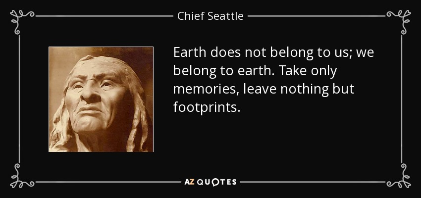 Earth does not belong to us; we belong to earth. Take only memories, leave nothing but footprints. - Chief Seattle