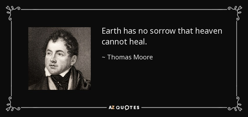 Earth has no sorrow that heaven cannot heal. - Thomas Moore