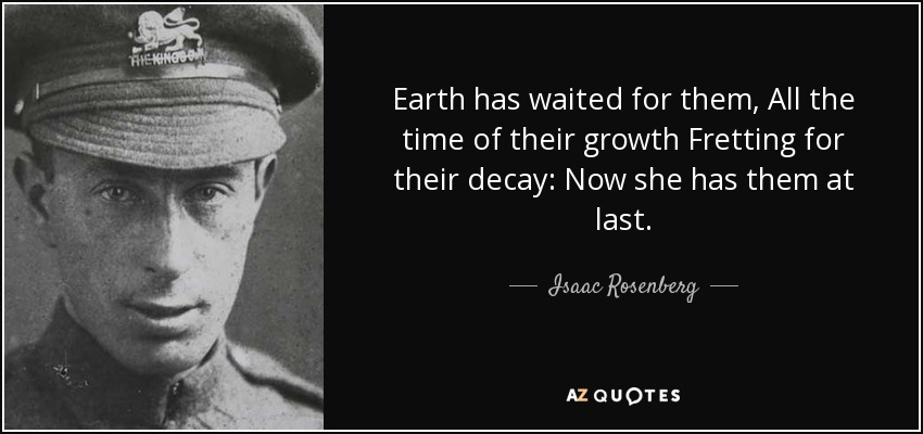 Earth has waited for them, All the time of their growth Fretting for their decay: Now she has them at last. - Isaac Rosenberg