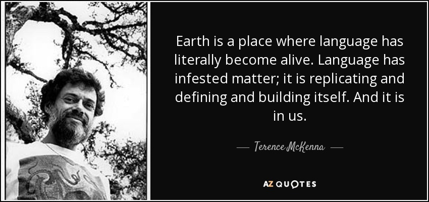 Earth is a place where language has literally become alive. Language has infested matter; it is replicating and defining and building itself. And it is in us. - Terence McKenna