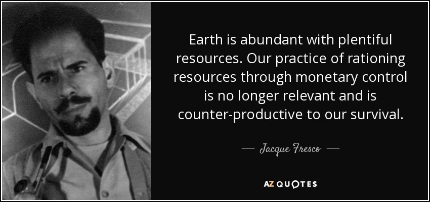 Earth is abundant with plentiful resources. Our practice of rationing resources through monetary control is no longer relevant and is counter-productive to our survival. - Jacque Fresco