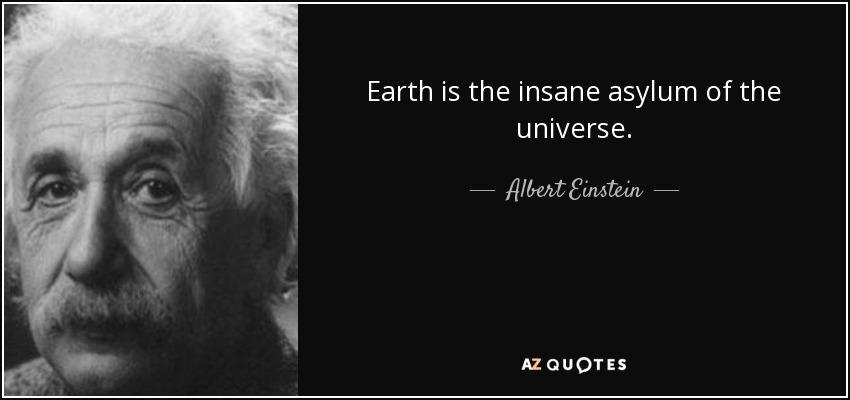 Earth is the insane asylum of the universe. - Albert Einstein