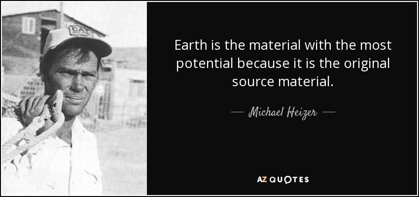 Earth is the material with the most potential because it is the original source material. - Michael Heizer