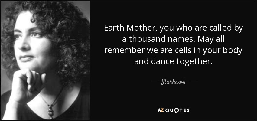 Earth Mother, you who are called by a thousand names. May all remember we are cells in your body and dance together. - Starhawk