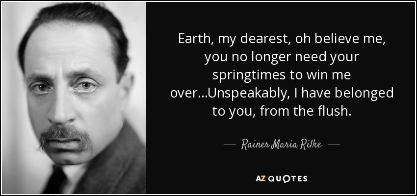 Earth, my dearest, oh believe me, you no longer need your springtimes to win me over...Unspeakably, I have belonged to you, from the flush. - Rainer Maria Rilke