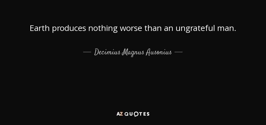 Earth produces nothing worse than an ungrateful man. - Decimius Magnus Ausonius