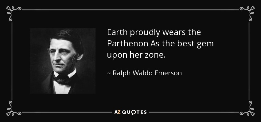 Earth proudly wears the Parthenon As the best gem upon her zone. - Ralph Waldo Emerson