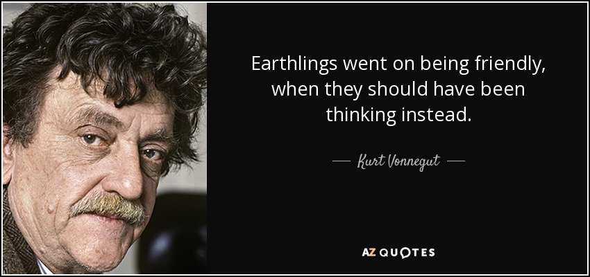 Earthlings went on being friendly, when they should have been thinking instead. - Kurt Vonnegut