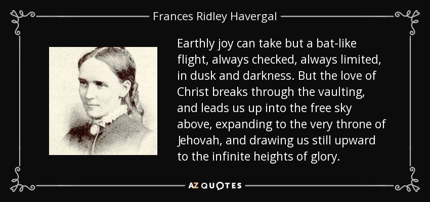 Earthly joy can take but a bat-like flight, always checked, always limited, in dusk and darkness. But the love of Christ breaks through the vaulting, and leads us up into the free sky above, expanding to the very throne of Jehovah, and drawing us still upward to the infinite heights of glory. - Frances Ridley Havergal