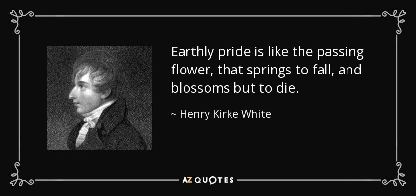 Earthly pride is like the passing flower, that springs to fall, and blossoms but to die. - Henry Kirke White