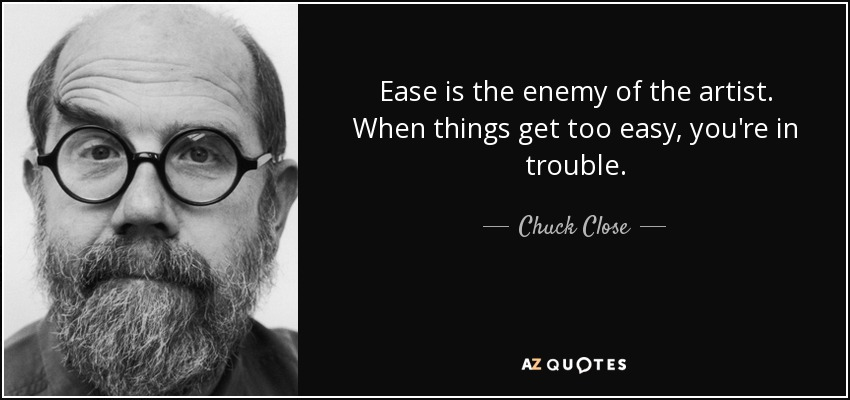 Ease is the enemy of the artist. When things get too easy, you're in trouble. - Chuck Close