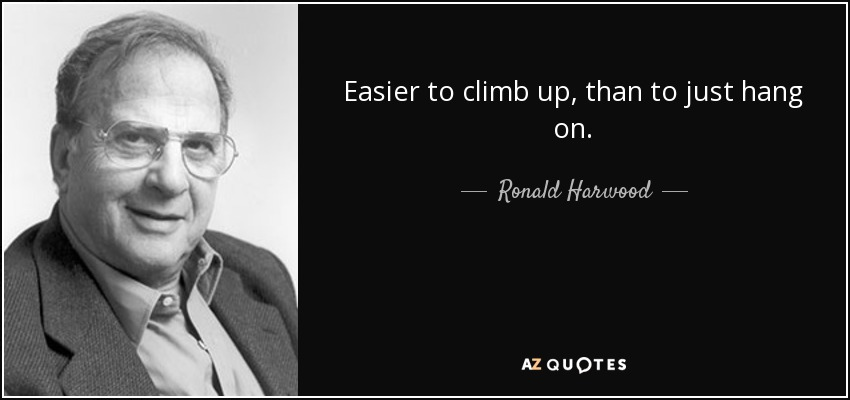 Easier to climb up, than to just hang on. - Ronald Harwood