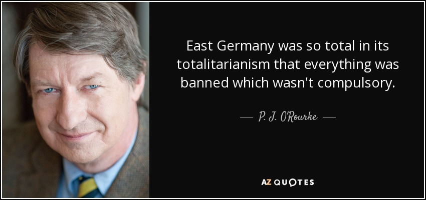 East Germany was so total in its totalitarianism that everything was banned which wasn't compulsory. - P. J. O'Rourke