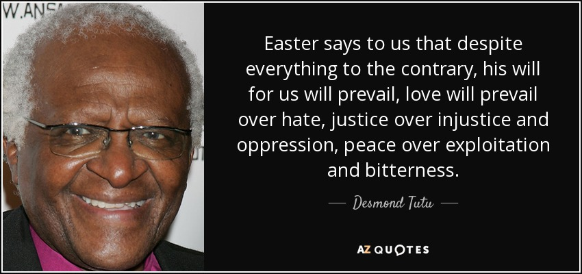 Easter says to us that despite everything to the contrary, his will for us will prevail, love will prevail over hate, justice over injustice and oppression, peace over exploitation and bitterness. - Desmond Tutu