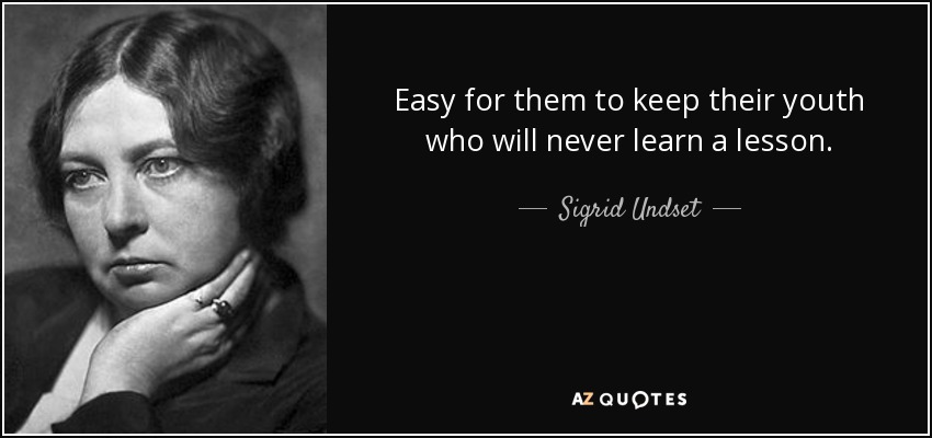 Easy for them to keep their youth who will never learn a lesson. - Sigrid Undset