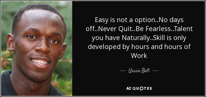 Easy is not a option..No days off..Never Quit..Be Fearless..Talent you have Naturally..Skill is only developed by hours and hours of Work - Usain Bolt