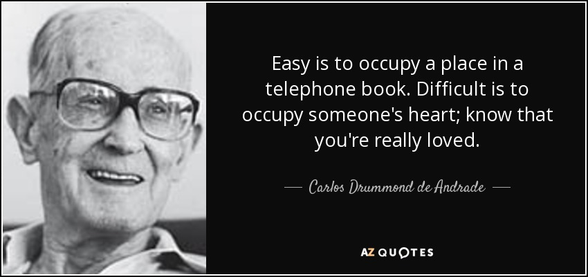 Easy is to occupy a place in a telephone book. Difficult is to occupy someone's heart; know that you're really loved. - Carlos Drummond de Andrade