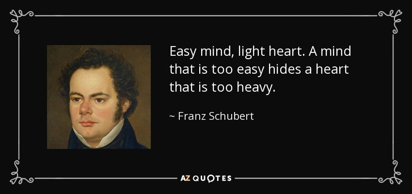 Easy mind, light heart. A mind that is too easy hides a heart that is too heavy. - Franz Schubert