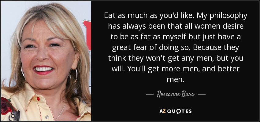 Eat as much as you'd like. My philosophy has always been that all women desire to be as fat as myself but just have a great fear of doing so. Because they think they won't get any men, but you will. You'll get more men, and better men. - Roseanne Barr