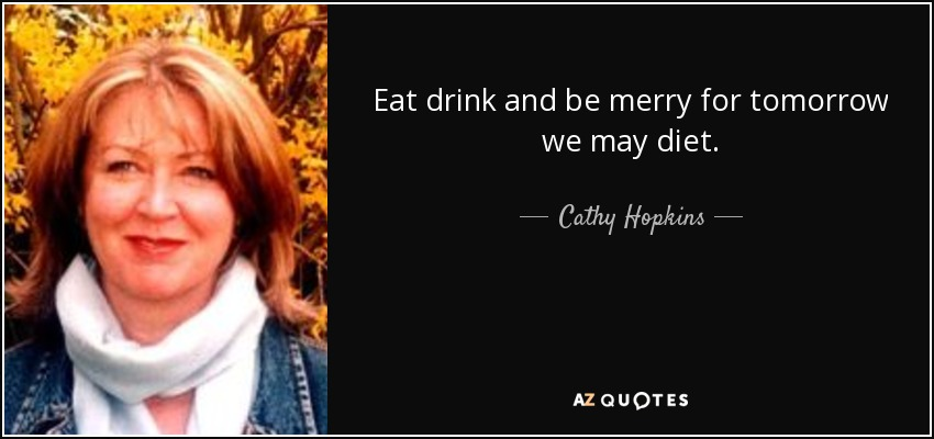 Eat drink and be merry for tomorrow we may diet. - Cathy Hopkins