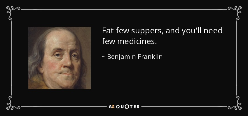 Eat few suppers, and you'll need few medicines. - Benjamin Franklin