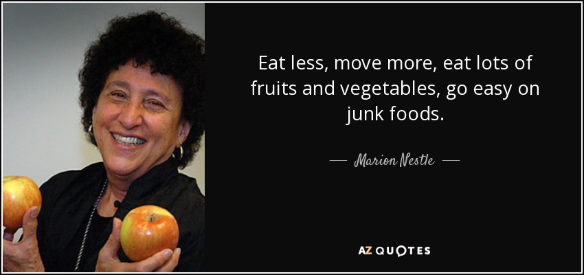 Eat less, move more, eat lots of fruits and vegetables, go easy on junk foods. - Marion Nestle