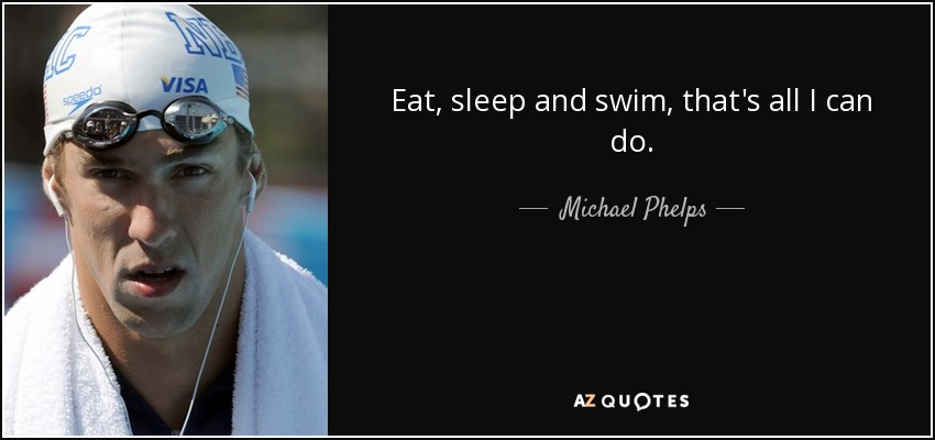 Eat, sleep and swim, that's all I can do. - Michael Phelps
